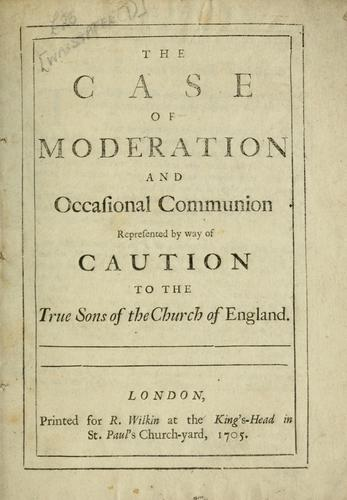 Download The case of moderation and occasional communion represented by way of caution to the true sons of the Church of England.