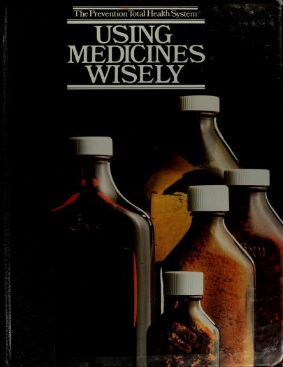 Using medicines wisely by by the editors of Prevention magazine.