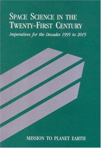 Mission to Planet Earth: Space Science in the Twenty-First Century -- Imperatives for the Decades 1995 to 2015 (<i>Space Science in the Twenty-First Century: ... for the Decades 1995 to 2015</i>: A Series) by National Research Council.