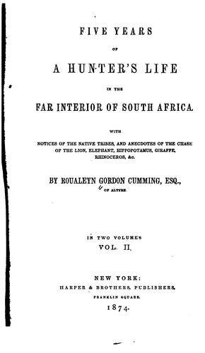 Five years of a hunter's life in the far interior of South Africa by Roualeyn Gordon-Cumming