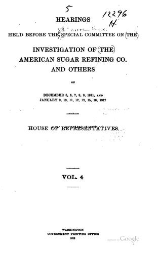 Hearings held before the Special Committee on the Investigation of the American Sugar Refining Co., House of Representatives .. by United States. Congress. House. Special Committee on the Investigation of the American Sugar Refining Co. and Others.