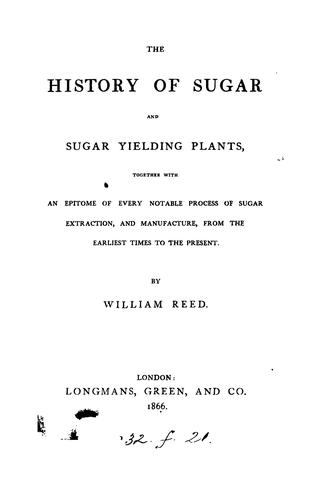 "The history of sugar and sugar yielding plants, together with an epitome of every notable process of sugar extraction, and manufacture, from the earliest times to the present by Reed, William proprietor of the ""Grocer."""
