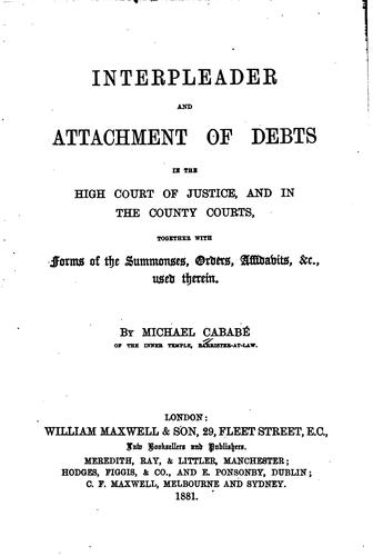 Interpleader and attachment of debts in the High Court of Justice, and in the county courts by Michael Cababé