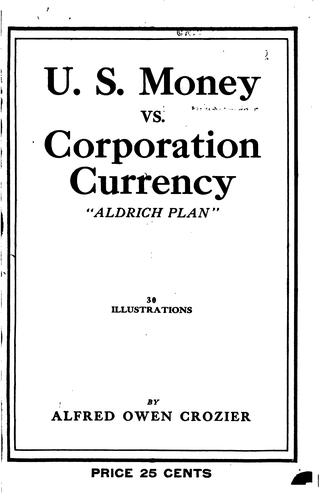"U. S. money vs. corporation currency, ""Aldrich plan."" Wall street confessions! by Alfred Owen Crozier"