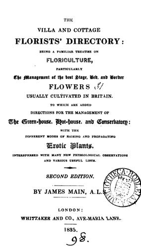 The villa and cottage florists' directory: being a familiar treatise on floriculture, particularly the management of the best stage, bed, and border flowers usually cultivated in Britain by James Main