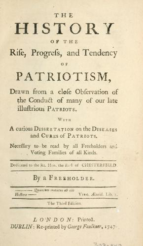 The history of the rise, progress, and tendency of patriotism, drawn from a close observation of the conduct of many of our late illustrious patriots …