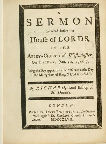 A sermon preached before the House of Lords, in the Abbey-Church of Westminster, on Friday, Jan. 30, 1746-7, being the day appointed to be observed as the day of the martyrdom of King Charles I by Richard Bishop of St. David's