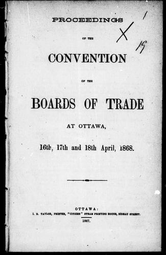 Proceedings of the Convention of the Boards of Trade at Ottawa, 16th, 17th and 18th April, 1868 by Boards of Trade Convention (1868 Ottawa, Ont.)