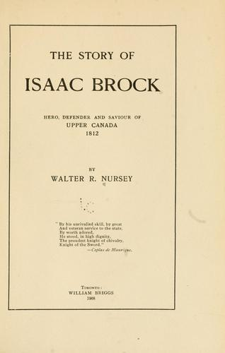 The story of Isaac Brock, hero, defender and saviour of upper Canada, 1812
