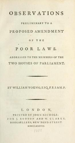 Observations preliminary to a proposed amendment of the poor laws, addressed to the members of the two Houses of Parliament by Young, William Sir