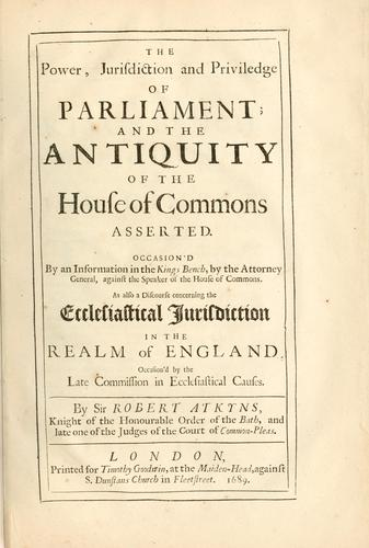 The power, jurisdiction and priviledge of Parliament, and the antiquity of the House of Commons asserted ... as also, A discourse concerning the ecclesiastical jurisdiction in the realm of England .. by Robert Atkyns