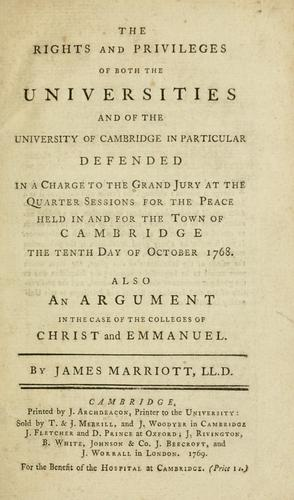 The rights and privileges of both the universities and of the University of Cambridge in particular defended in a charge to the grand jury atthe quarter sessions for the peace held in and for the town of Cambridge the tenth day of october 1768. Also an argument in the case of the colleges of Christ and Emmanuel by Marriott, James Sir