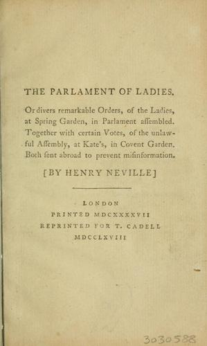 The parlament [!] of ladies, or divers remarkable orders, of the ladies at Spring Garden, in Parlament assembled. Together with certain votes, of the unlawful assembly, at Kate's, in Covent Garden. Both sent abroad to prevent misinformation by Neville, Henry