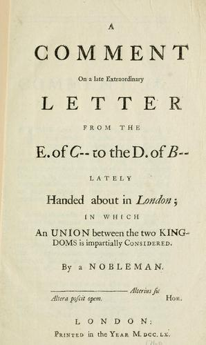 A comment on a late extraordinary letter from the E. of C-- to the D. of B-- lately handed about in London; in which an union between the two kingdoms is impartially considered by Nobleman.
